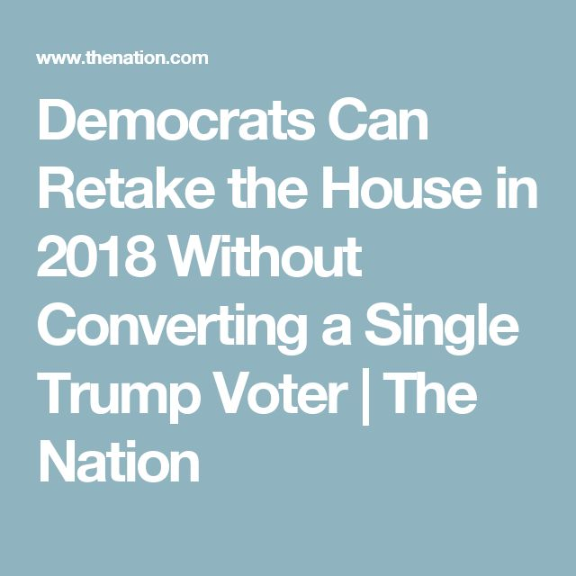 Democrats Can Retake the House in 2018 Without Converting a Single Trump Voter   The Nation