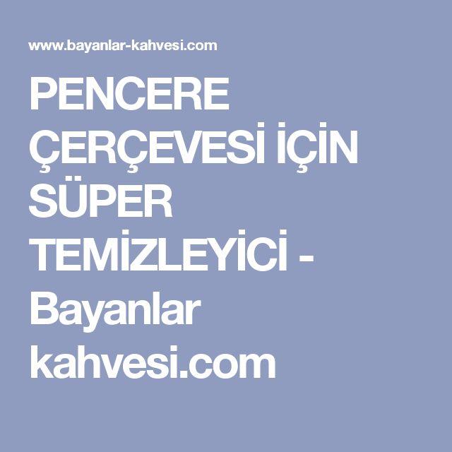 PENCERE ÇERÇEVESİ İÇİN SÜPER TEMİZLEYİCİ - Bayanlar kahvesi.com