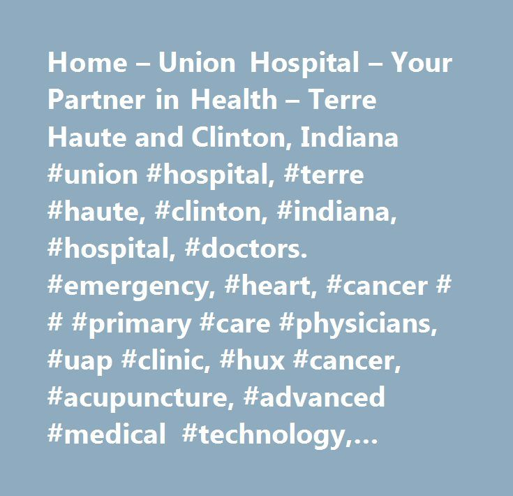 Home – Union Hospital – Your Partner in Health – Terre Haute and Clinton, Indiana #union #hospital, #terre #haute, #clinton, #indiana, #hospital, #doctors. #emergency, #heart, #cancer # # #primary #care #physicians, #uap #clinic, #hux #cancer, #acupuncture, #advanced #medical #technology, #asthma, #behavioral #healthcare, #breast #care, #cancer #care #services, #cardiovascular #testing, #chaplain's #office, #clara #fairbanks #center #for #women, #clay #city #center #for #family #medicine…