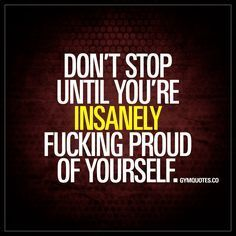 """""""Don't stop until you're insanely fucking proud of yourself."""" - Whatever you are doing, whatever you are working hard and training hard to accomplish.. Don't stop doing it until you are REALLY proud of yourself and what you've accomplished. #dontstop #beproud www.gymquotes.co"""