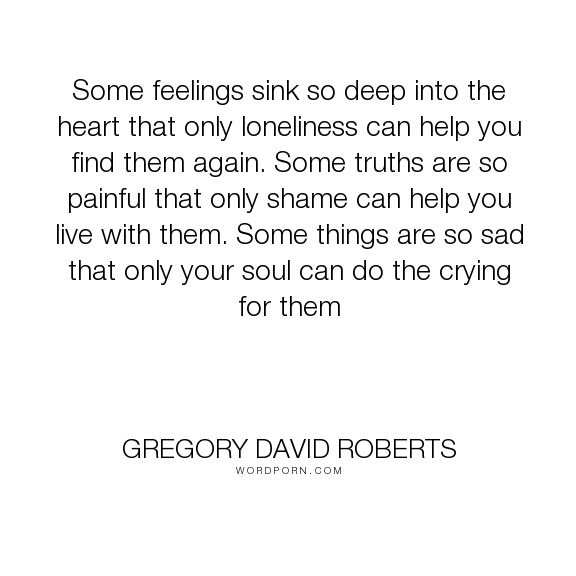 """Gregory David Roberts - """"Some feelings sink so deep into the heart that only loneliness can help you find..."""". love"""