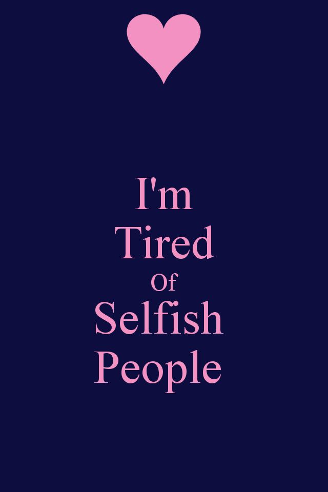 I'm tired of selfish people.