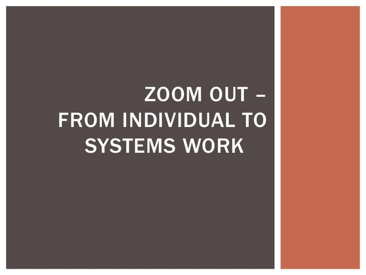 ZOOM OUT – FROM INDIVIDUAL TO SYSTEMS WORK