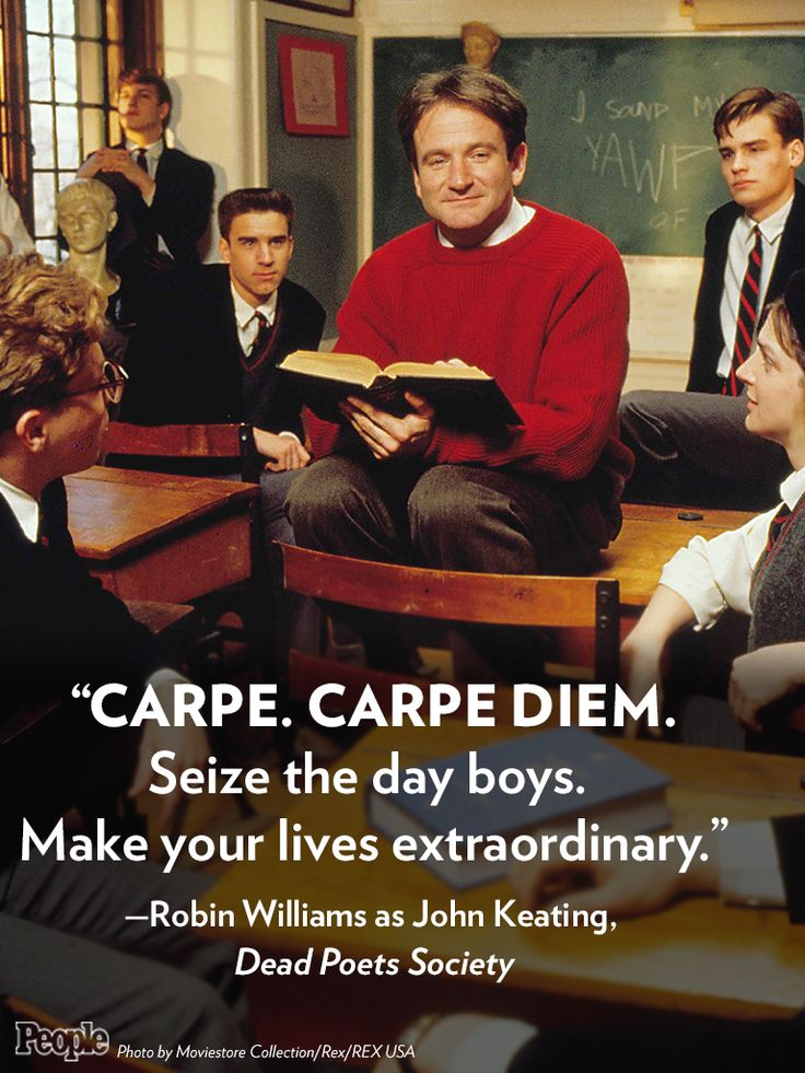 "My favourite film. ""Carpe. Carpe Diem. Seize the day boys. Make your lives extraordinary."" - Robin Williams as John Keating, Dead Poets Society (One of my favorite movies, too.)"