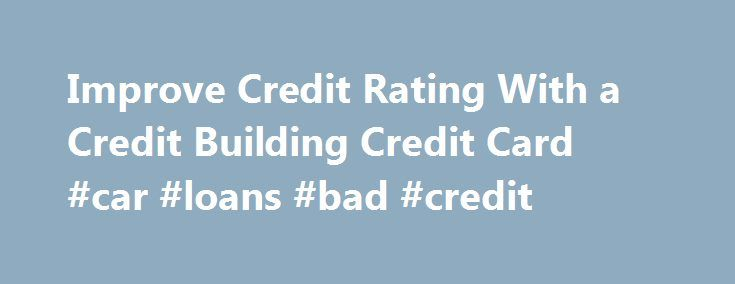 Improve Credit Rating With a Credit Building Credit Card #car #loans #bad #credit http://nef2.com/improve-credit-rating-with-a-credit-building-credit-card-car-loans-bad-credit/  #credit builder credit cards # Compare Credit Building Credit Cards Frequently asked questions About credit building credit cards uSwitch compares credit building credit cards, which are designed for people who are new to credit and therefore have a low credit score, or those looking to improve a previously poor…