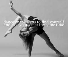 Dance enables you to find yourself, & lose yourself at the same time.