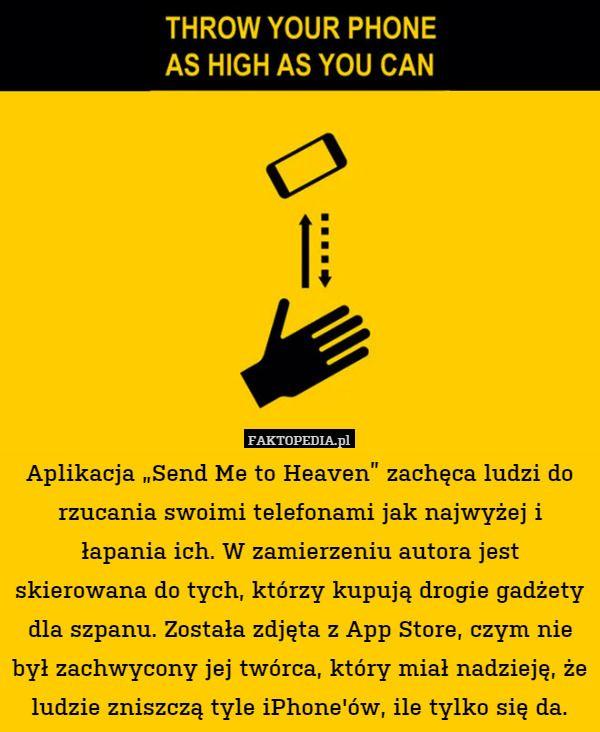 """Aplikacja """"Send Me to Heaven"""" zachęca ludzi do rzucania swoimi telefonami – Aplikacja """"Send Me to Heaven"""" zachęca ludzi do rzucania swoimi telefonami jak najwyżej i łapania ich. W zamierzeniu autora jest skierowana do tych, którzy kupują drogie gadżety dla szpanu. Została zdjęta z App Store, czym nie był zachwycony jej twórca, który miał nadzieję, że ludzie zniszczą tyle iPhone'ów, ile tylko się da."""