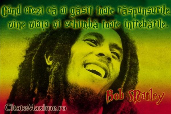 Când crezi că ai găsit toate răspunsurile, vine viaţa şi schimbă toate întrebările.Bob Marley