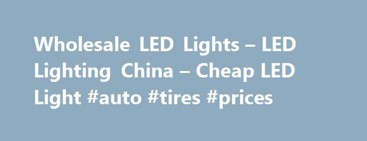 Wholesale LED Lights – LED Lighting China – Cheap LED Light #auto #tires #prices http://france.remmont.com/wholesale-led-lights-led-lighting-china-cheap-led-light-auto-tires-prices/  #auto led lights # Wholesale LED Lights From China Special LED Lights China LED Lighting Cheap LED lights due to factory direct sourcing LED is an abbreviation for Light-Emitting Diode. LEDs are just tiny light bulbs that fit easily into an electrical circuit. But unlike ordinary incandescent bulbs they don't…