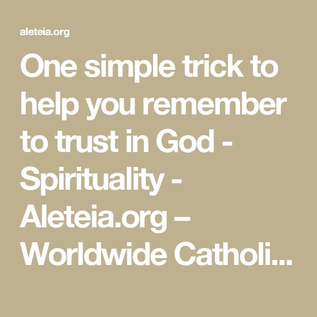 One simple trick to help you remember to trust in God - Spirituality - Aleteia.org – Worldwide Catholic Network Sharing Faith Resources for those seeking Truth – Aleteia.org