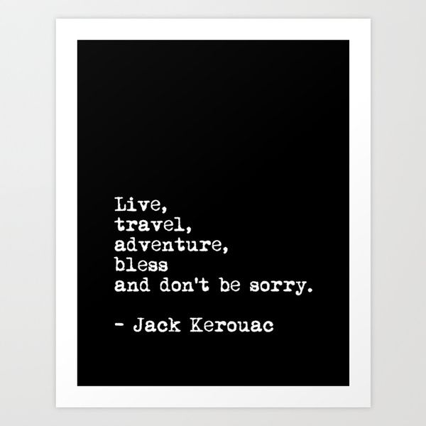Live, travel, adventure, bless! https://society6.com/product/live-travel-adventure-bless-and-dont-be-sorry-jack-kerouac-quote-typography-print_print#1=45