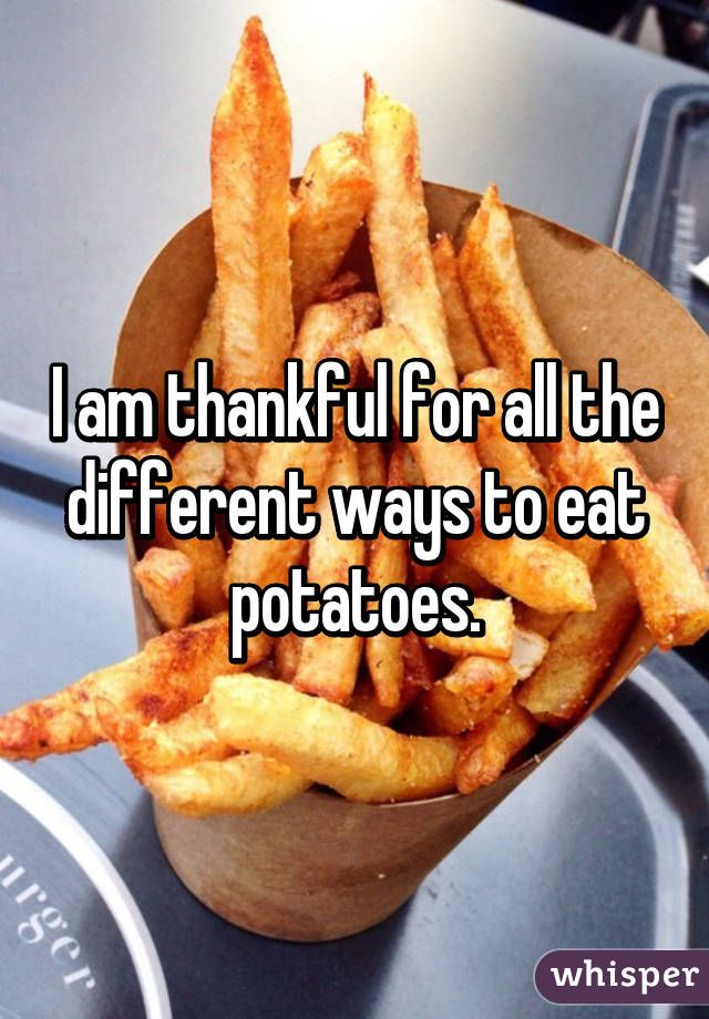 I am thankful for all the different ways to eat potatoes.