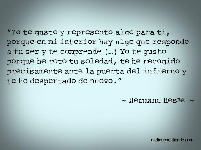 """Hermann Hesse – El Lobo Estepario – """"Yo te gusto y represento algo para ti, porque en mi interior hay algo que responde a tu ser y te comprende (…) Yo te gusto porque he roto tu soledad, te he recogido precisamente ante la puerta del infierno y te he despertado de nuevo."""""""