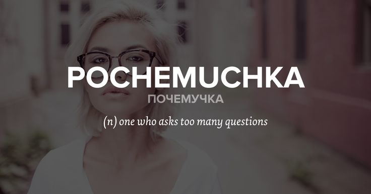pochemuchka почемучка: (n) one who asks too many questions  Often used by parents as a term of endearment, 'pochemuchka' is a unique Russian word that denotes a curious kid who wants to know everything in the world and keeps asking 'why?' ('почему?').
