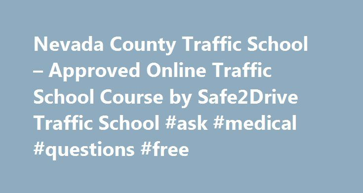 Nevada County Traffic School – Approved Online Traffic School Course by Safe2Drive Traffic School #ask #medical #questions #free http://questions.remmont.com/nevada-county-traffic-school-approved-online-traffic-school-course-by-safe2drive-traffic-school-ask-medical-questions-free/  #ask jeeeves # Insurance Discounts California Traffic School in Nevada County Drivers who get a ticket in Nevada County can take our traffic school to get those tickets dismissed. We are approved by the Superior…
