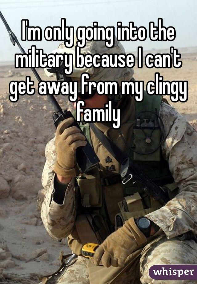 I'm only going into the military because I can't get away ...
