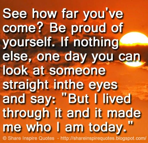 "See how far you've come? Be proud of yourself. If nothing else, one day you can look at someone straight in the eyes and say: ""But I lived through it and it made me who I am today.""   #Life #lifelessons #lifeadvice #lifequotes #quotesonlife #lifequotesandsayings #far #proud #eyes #today #shareinspirequotes #share #inspire #quotes #whatsapp"