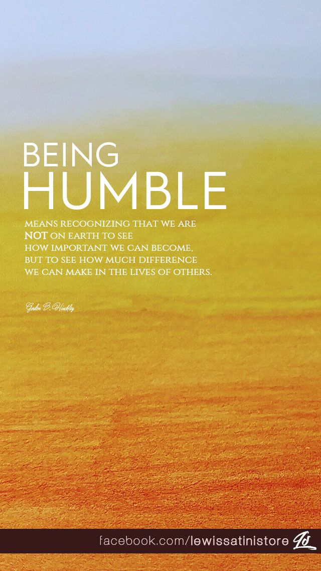 Being humble means recognizing that we are not on earth to see how important we can become, but to see how much difference we can make in the lives of others. -Gordon B. Hinckley  #humble #difference #Jesus #Christ #Gordon