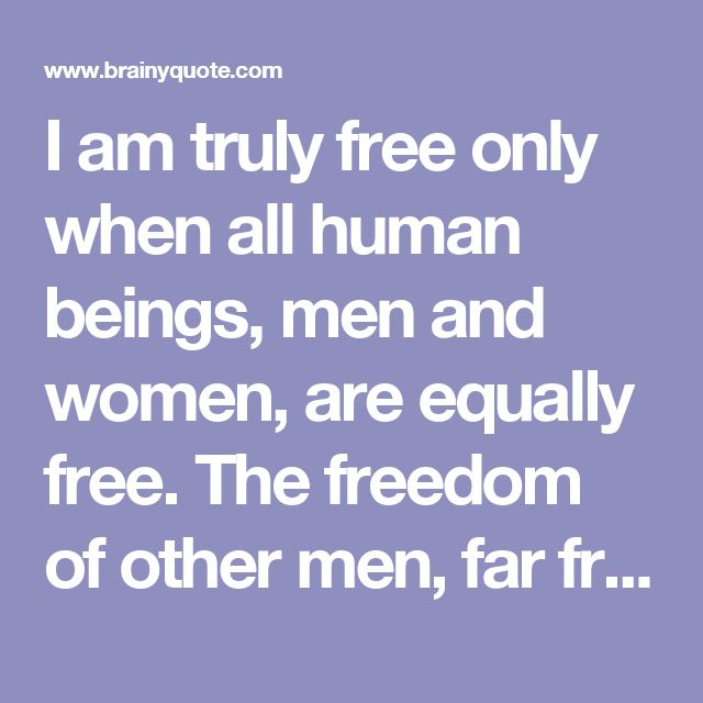 I am truly free only when all human beings, men and women, are equally free. The freedom of other men, far from negating or limiting my freedom, is, on the contrary, its necessary premise and confirmation. Mikhail Bakunin