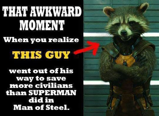 "That awkward moment when Rocket Raccoon went out of his way to save more civilians than Superman did in Man of Steel. (a damn good point. Partly it's because the Guardians of the Galaxy are essentially ""little guys"" in the superhero world, the screw ups, the people who've been on the ""collateral damage"" list before. The other reason? The way the DC cinematic universe is run compared to the Marvel cinematic universe, though GotG is better than other Marvel about this, too)"