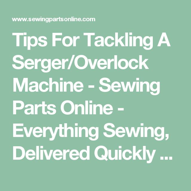 Tips For Tackling A Serger/Overlock Machine - Sewing Parts Online - Everything Sewing, Delivered Quickly To Your Door