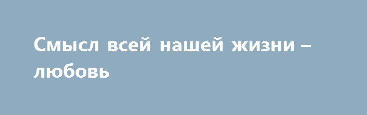 Смысл всей нашей жизни – любовь http://holidayes.ru/pozdravlenia/s-dnem-svyatogo-valentina/205-smysl-vsey-nashey-zhizni-lyubov.html  Смысл всей нашей жизни – любовь! Без любви нет и продолжения рода, и самой жизни нет. Мы любим с момента рождения жизнь, маму с папой, солнце и дождь, день и ночь, тепло и холод... Любить и получать любовь – самое большое счастье, и другого, по сути, нам и не надо! Пусть в нашей в жизни всегда будет любовь - страстная, всепоглащающая, опьяняющая, чувственная…