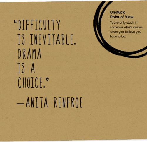 """Difficulty is inevitable. Drama is a choice.""  - Anita Renfroe"