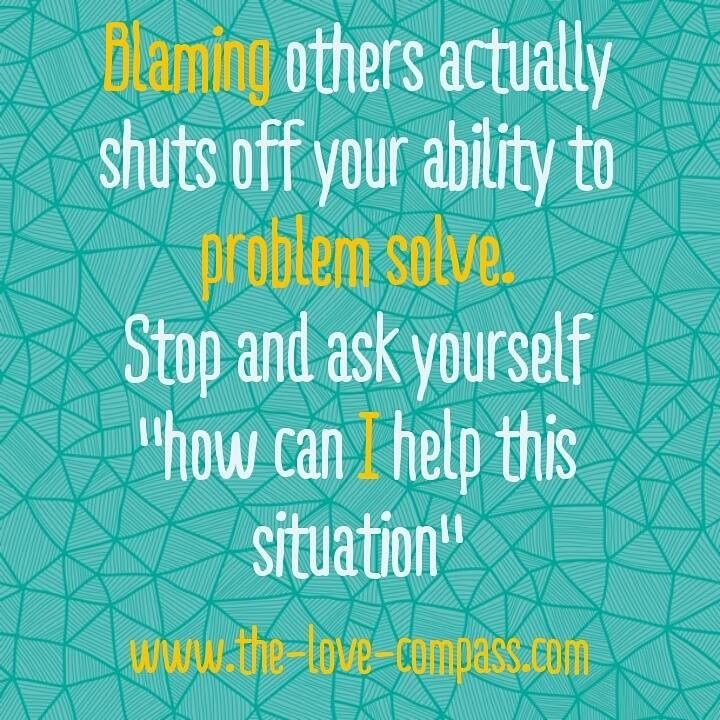 Blaming others actually shuts off your ability to problem solve. Stop and ask yourself how can I help this situation?