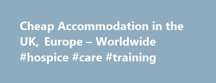 Cheap Accommodation in the UK, Europe – Worldwide #hospice #care #training http://hotel.remmont.com/cheap-accommodation-in-the-uk-europe-worldwide-hospice-care-training/  #cheap accomadation # Cheap Accommodation Whether you're embarking on a major world tour on a budget, or you're looking for affordable accommodation for a special weekend break, here are examples of great value-for-money hotels in some of the world's tourism hotspots. London Despite its enviable international status, London…
