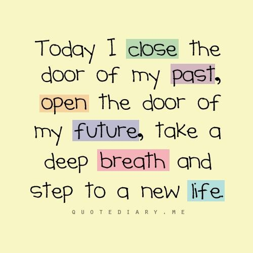 Great quote for inspiration: Today I close the door of my past, open the door of my future, take a deep breath and step to a new life...