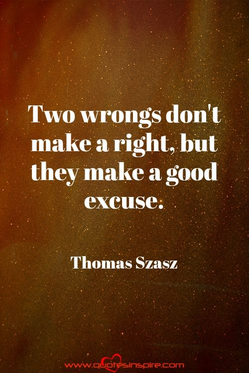 Two wrongs don't make a right, but they make a good excuse. Thomas Szasz