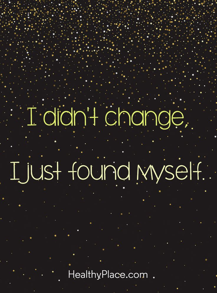 Positive Quote: I didn't change, I just found myself. www.HealthyPlace.com
