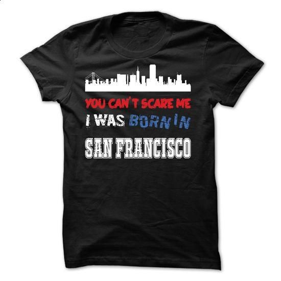 You Cant Scare Me.I Was Born in San Francisco - #grey sweater #burgundy sweater. MORE INFO => https://www.sunfrog.com/LifeStyle/You-Cant-Scare-MeI-Was-Born-in-San-Francisco.html?68278