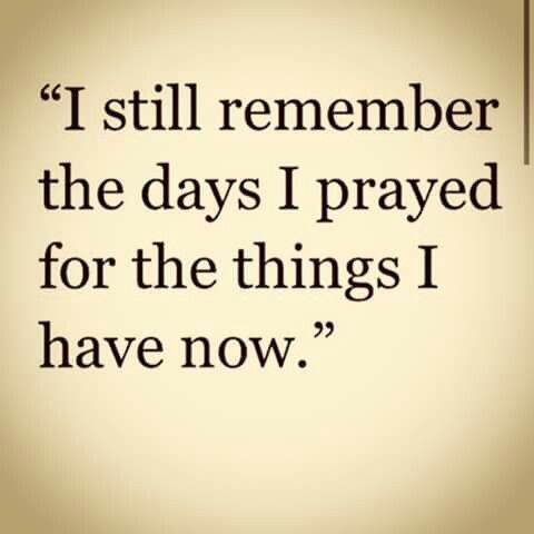 I still remember the days I prayed for the things I have now. Emphasis on PRAYED not wished. :)