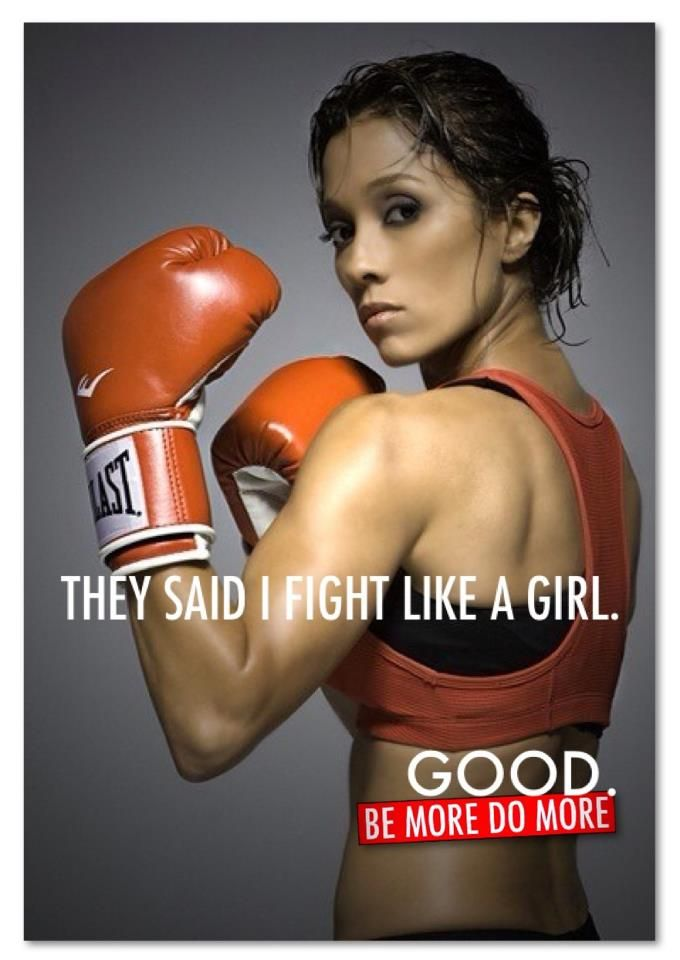 THEY SAID I FIGHT LIKE A GIRL. GOOD