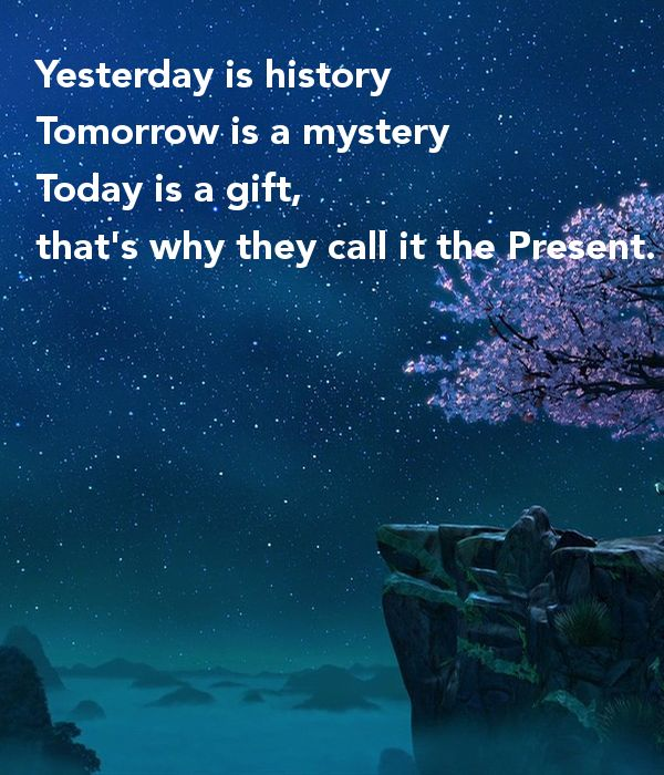 Yesterday is history. Tomorrow is a mystery. Today is a gift. That's why they call it the Present. Oogway. Kung Fu Panda