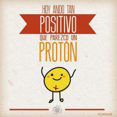 Hoy ando tan positivo que parezco un protón ;)