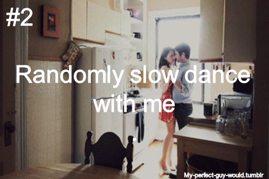 Single and looking for a man who… will randomly slow dance with me. Via My-Perfect-Guy-Would on Tumblr.