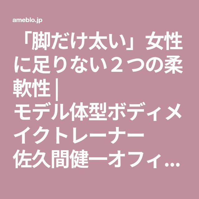 「脚だけ太い」女性に足りない2つの柔軟性 | モデル体型ボディメイクトレーナー 佐久間健一オフィシャルブログ「モデルが選ぶ、ボディメイク習慣」Powered by Ameba