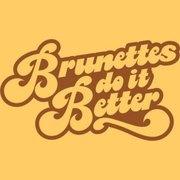 Brunettes do it Better - you'd better believe it baby!