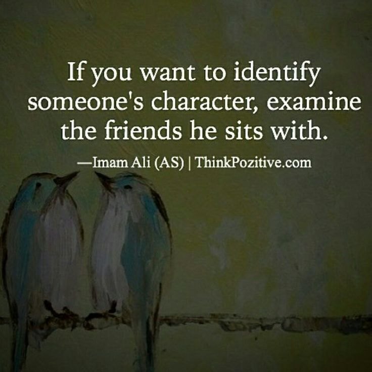 If you want to identify someone's character, examine the friends he sits with.