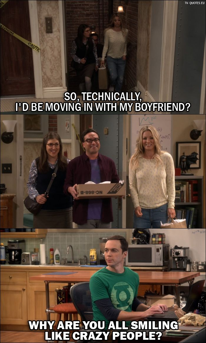 Quote from The Big Bang Theory 10x04 │  Amy Farrah Fowler: So, technically, I'd be moving in with my boyfriend? (Amy, Leonard and Penny walk into the apartment where Sheldon is) Sheldon Cooper: Why are you all smiling like crazy people?