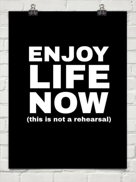 Enjoy life now (this is not a rehearsal).