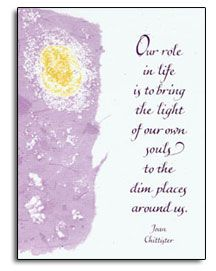 Our Role in Life is to bring the light of our own souls to the dim places around us. - Joan Chittister