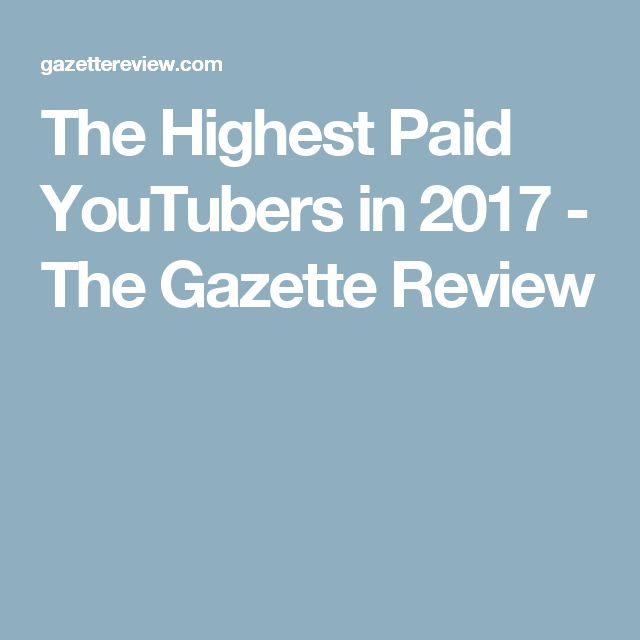 The Highest Paid YouTubers in 2017 - The Gazette Review