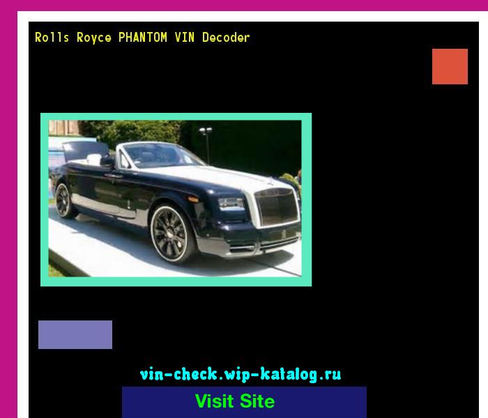 Rolls Royce PHANTOM VIN Decoder - Lookup Rolls Royce PHANTOM VIN number. 185855 - Rolls-Royce. Search Rolls Royce PHANTOM history, price and car loans.