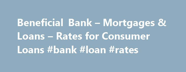 Beneficial Bank – Mortgages & Loans – Rates for Consumer Loans #bank #loan #rates http://loan-credit.remmont.com/beneficial-bank-mortgages-loans-rates-for-consumer-loans-bank-loan-rates/  #equity loan rates # Current Rates Rates are expressed as Annual Percentage Rates (APR) as of 3/2/2015. *The Package Rate refers to the rate given to borrowers with automatic payment withdrawal (discount of 0.25%) and a Beneficial Start Earning, Start Rewarding, or Start Benefiting checking account…