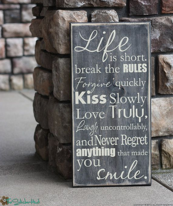 Life is Short. Break the Rules. Forgive Quickly. Kiss Slowly. Love Truly. Laugh Uncontrollably and Never regret anything...