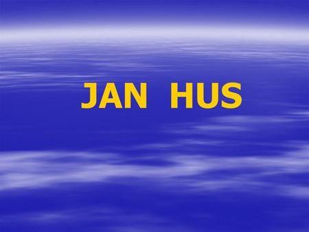 JAN HUS. Mistr JAN HUS ( 1371-1415) Kaple Betlémská - místo, kde kázal Mistr JAN…