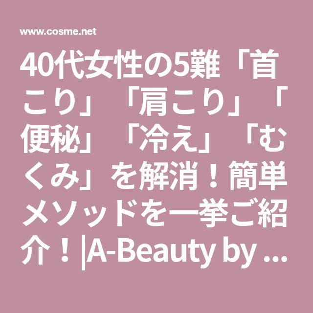 40代女性の5難「首こり」「肩こり」「便秘」「冷え」「むくみ」を解消!簡単メソッドを一挙ご紹介!|A-Beauty by @cosme